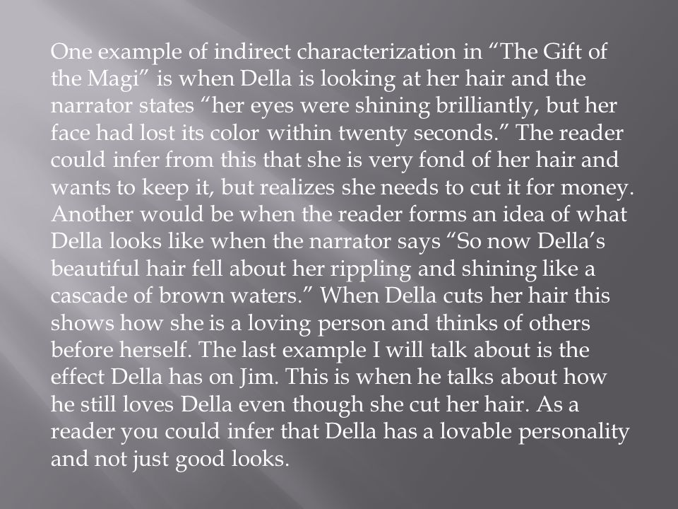 One example of indirect characterization in The Gift of the Magi is when Della is looking at her hair and the narrator states her eyes were shining brilliantly, but her face had lost its color within twenty seconds. The reader could infer from this that she is very fond of her hair and wants to keep it, but realizes she needs to cut it for money. Another would be when the reader forms an idea of what Della looks like when the narrator says So now Della's beautiful hair fell about her rippling and shining like a cascade of brown waters. When Della cuts her hair this shows how she is a loving person and thinks of others before herself. The last example I will talk about is the effect Della has on Jim. This is when he talks about how he still loves Della even though she cut her hair. As a reader you could infer that Della has a lovable personality and not just good looks.