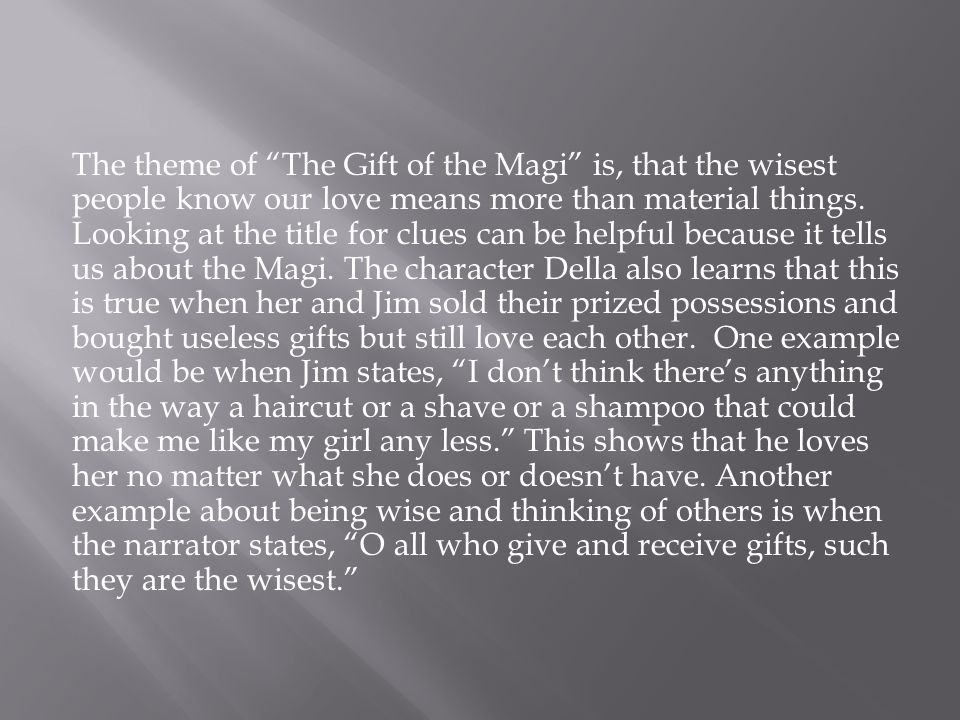 The theme of The Gift of the Magi is, that the wisest people know our love means more than material things.