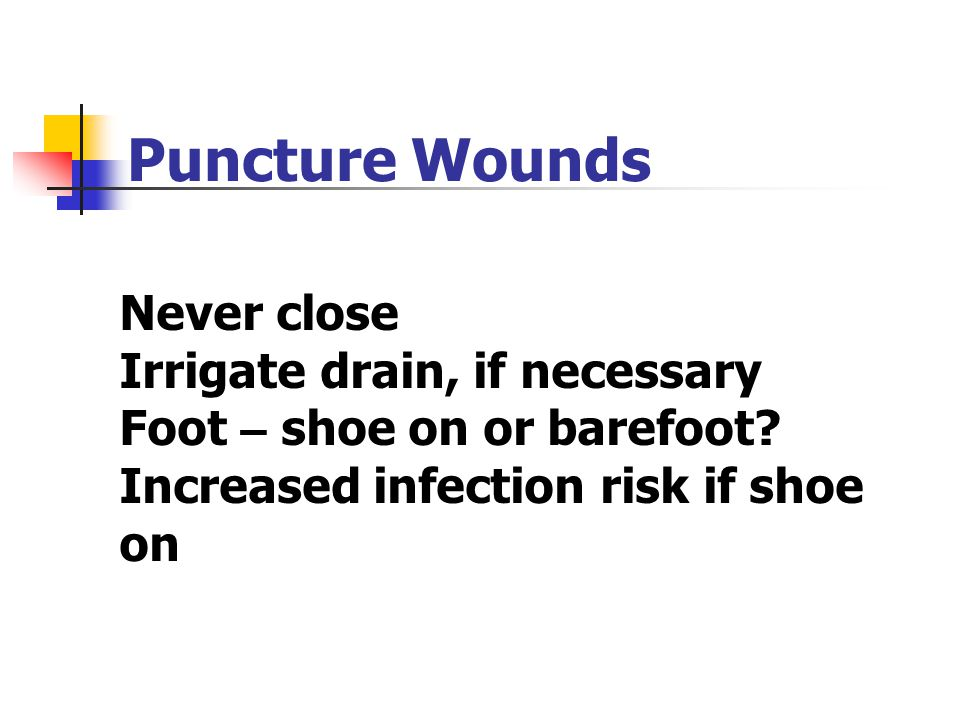 Puncture Wounds Never close Irrigate drain, if necessary Foot – shoe on or barefoot.