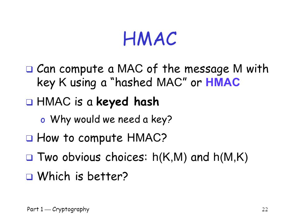 HMAC Can compute a MAC of the message M with key K using a hashed MAC or HMAC. HMAC is a keyed hash.