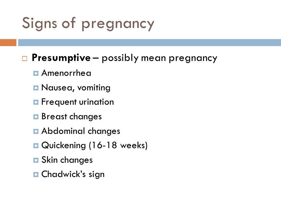 Signs of pregnancy Presumptive – possibly mean pregnancy Amenorrhea