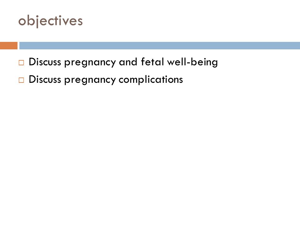 objectives Discuss pregnancy and fetal well-being