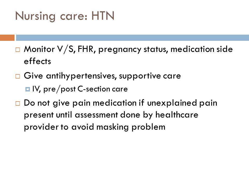 Nursing care: HTN Monitor V/S, FHR, pregnancy status, medication side effects. Give antihypertensives, supportive care.