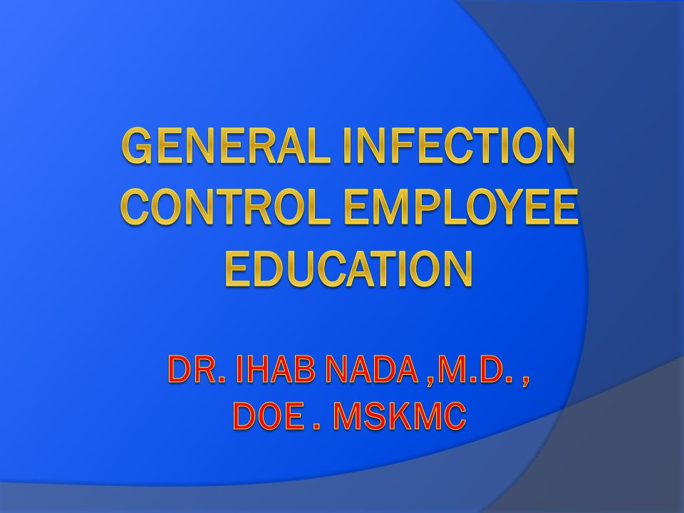 General Infection Control Employee Education Dr. ihab nada ,m.d. , doe . mskmc