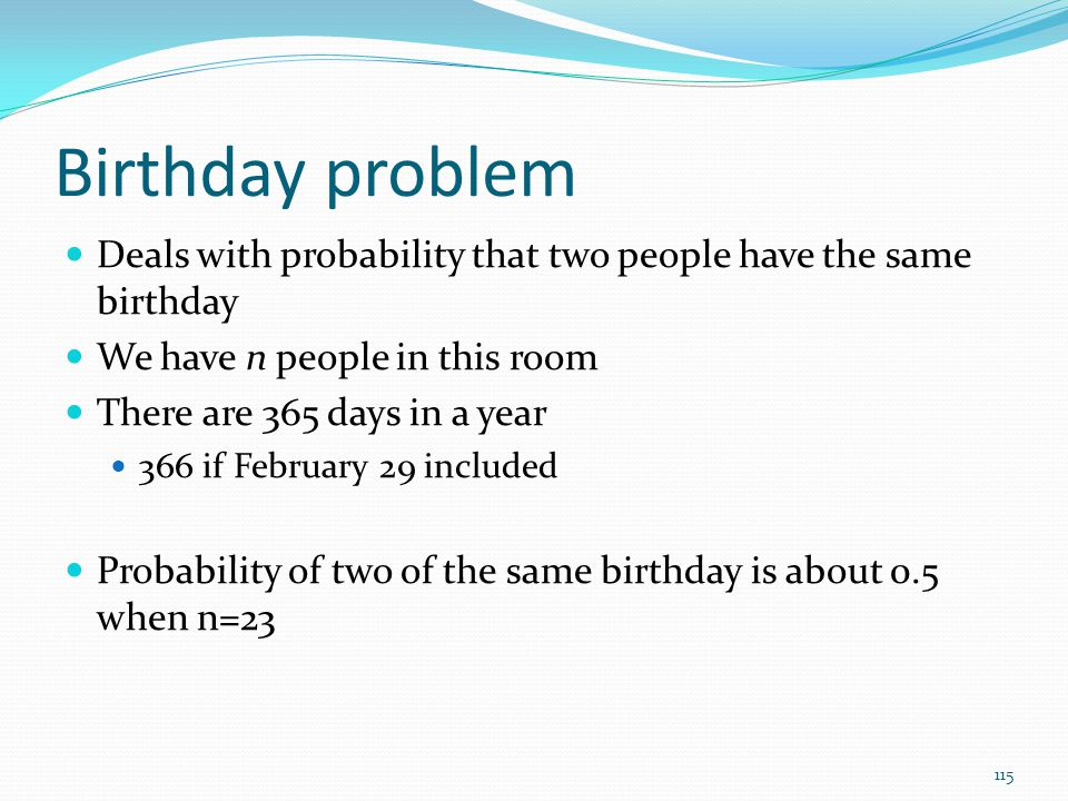 Birthday problem Deals with probability that two people have the same birthday. We have n people in this room.