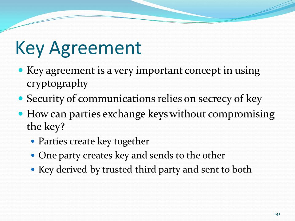 Key Agreement Key agreement is a very important concept in using cryptography. Security of communications relies on secrecy of key.