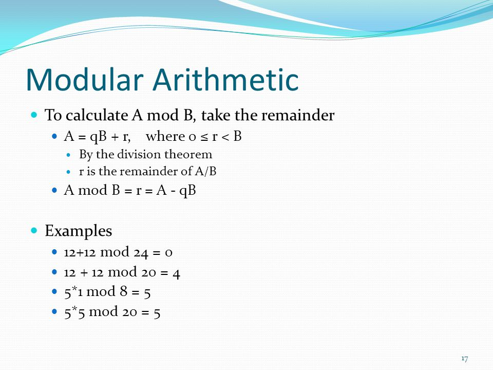 Modular Arithmetic To calculate A mod B, take the remainder Examples