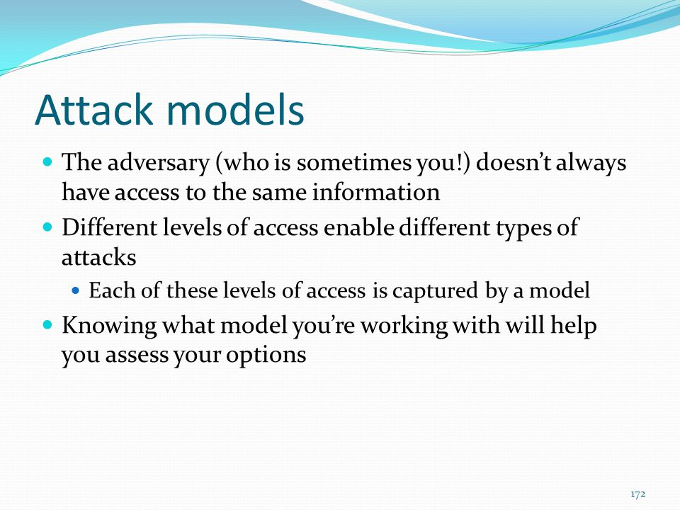Attack models The adversary (who is sometimes you!) doesn't always have access to the same information.