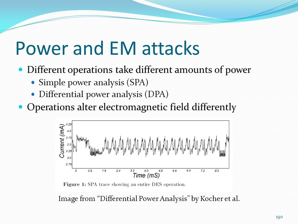 Power and EM attacks Different operations take different amounts of power. Simple power analysis (SPA)