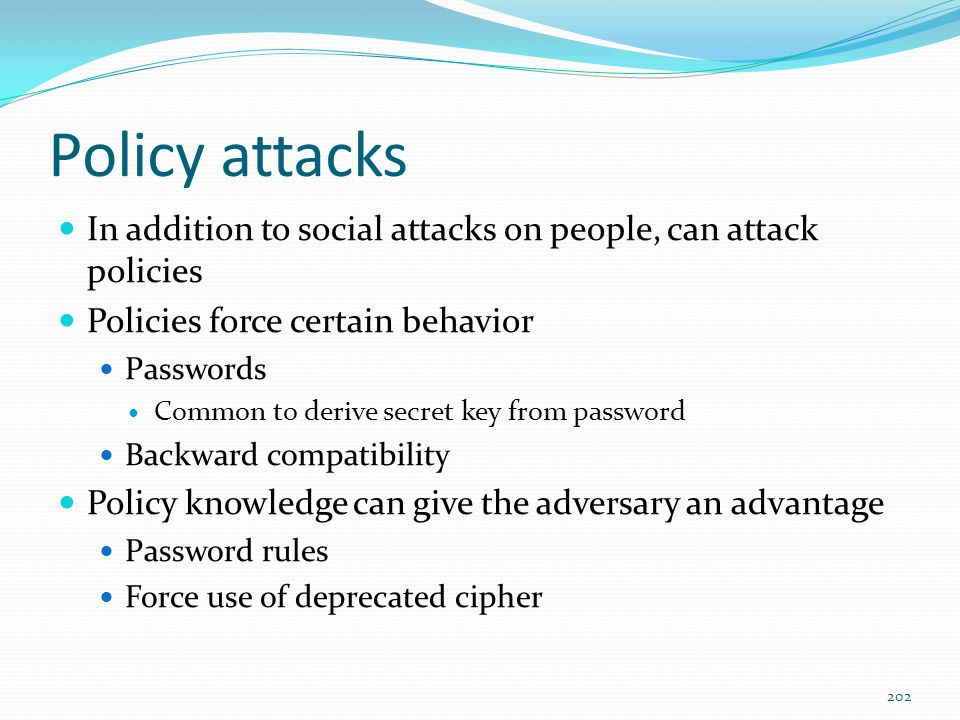 Policy attacks In addition to social attacks on people, can attack policies. Policies force certain behavior.
