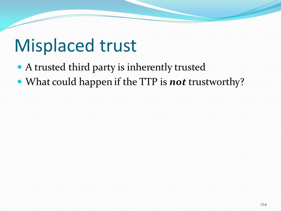 Misplaced trust A trusted third party is inherently trusted