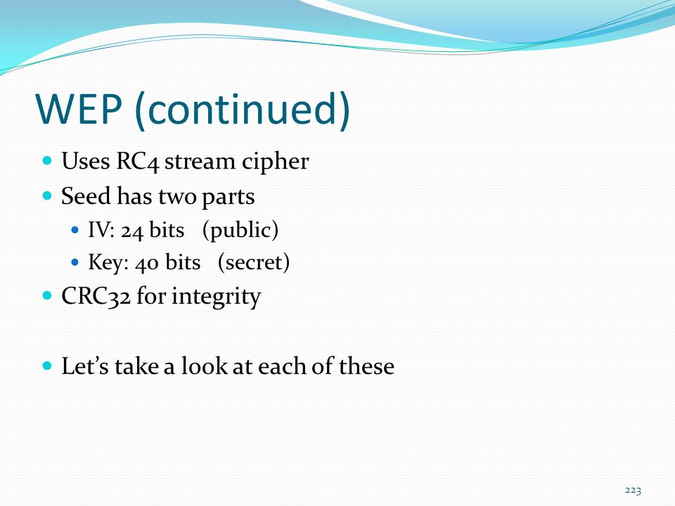WEP (continued) Uses RC4 stream cipher Seed has two parts