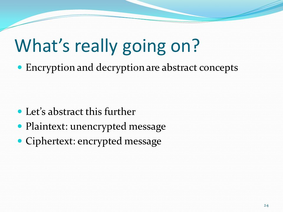 What's really going on Encryption and decryption are abstract concepts. Let's abstract this further.