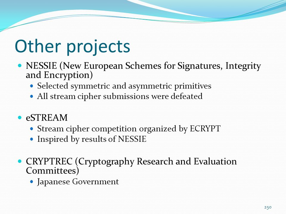 Other projects NESSIE (New European Schemes for Signatures, Integrity and Encryption) Selected symmetric and asymmetric primitives.