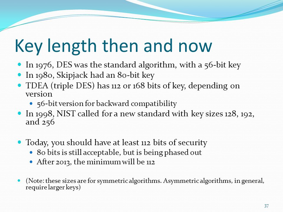 Key length then and now In 1976, DES was the standard algorithm, with a 56-bit key. In 1980, Skipjack had an 80-bit key.