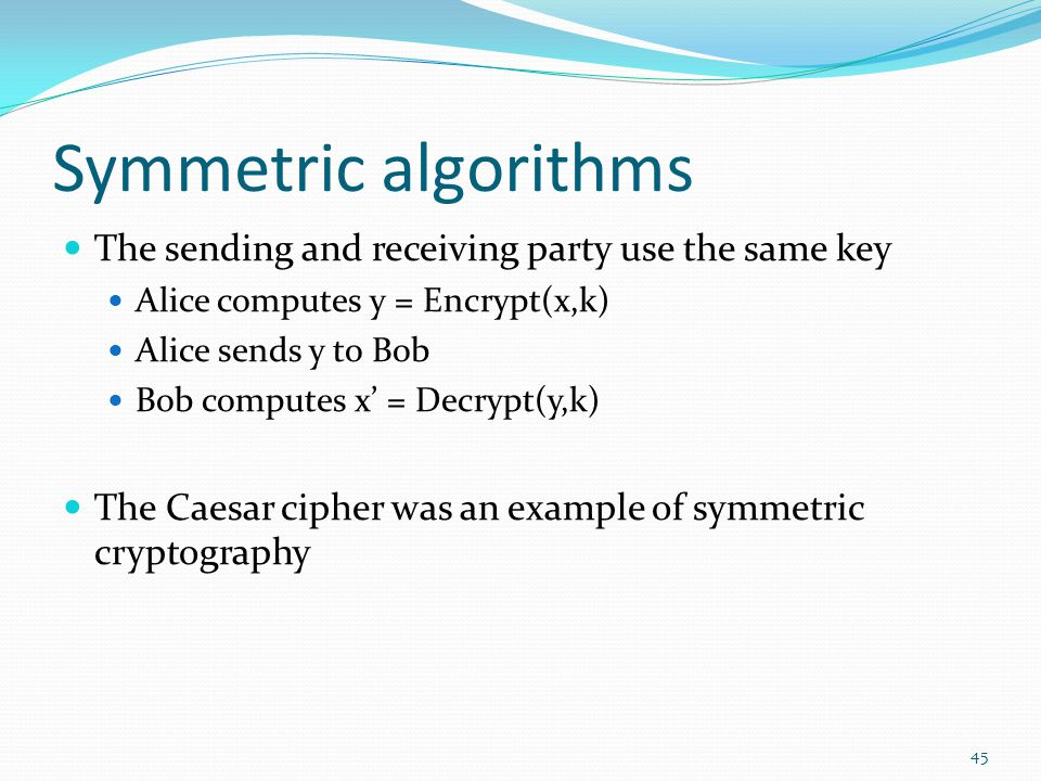 Symmetric algorithms The sending and receiving party use the same key
