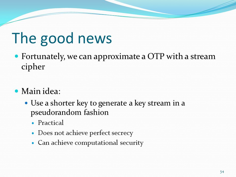 The good news Fortunately, we can approximate a OTP with a stream cipher. Main idea:
