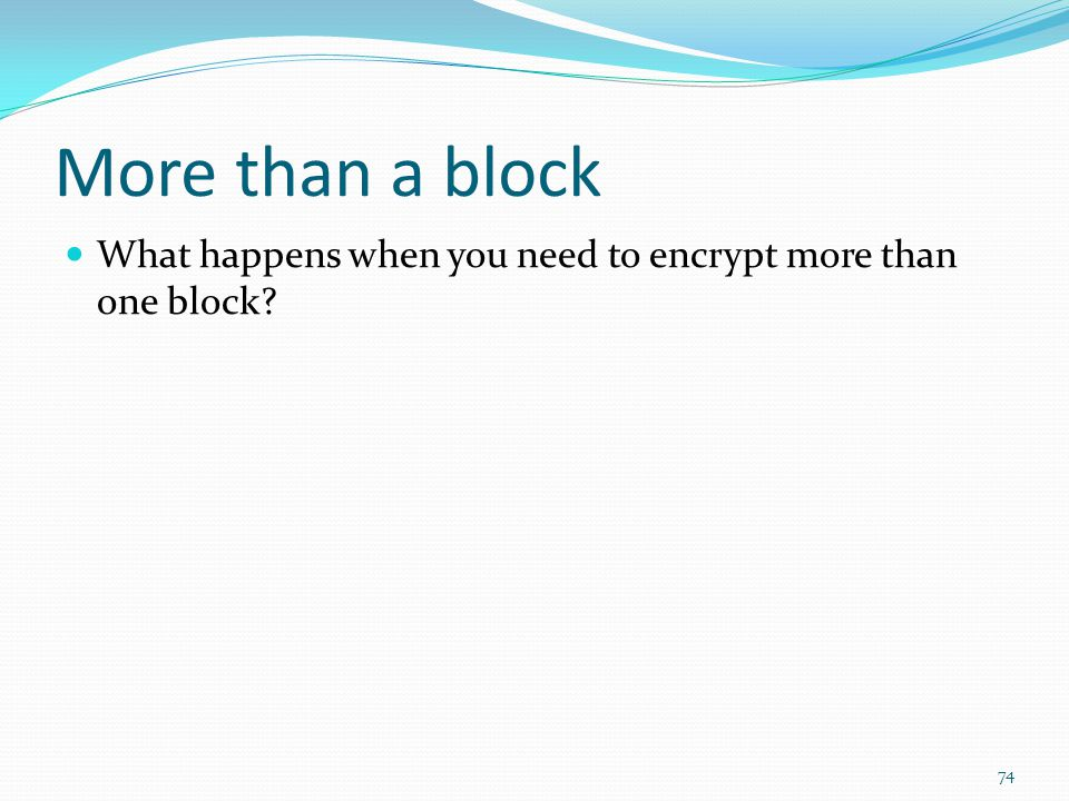 More than a block What happens when you need to encrypt more than one block