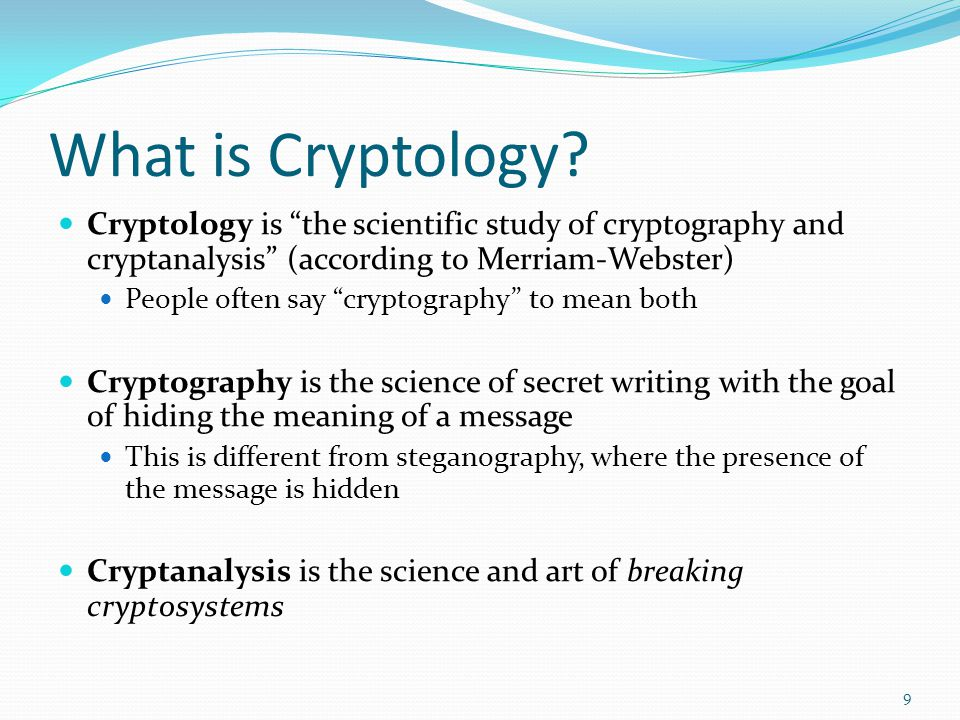 What is Cryptology Cryptology is the scientific study of cryptography and cryptanalysis (according to Merriam-Webster)