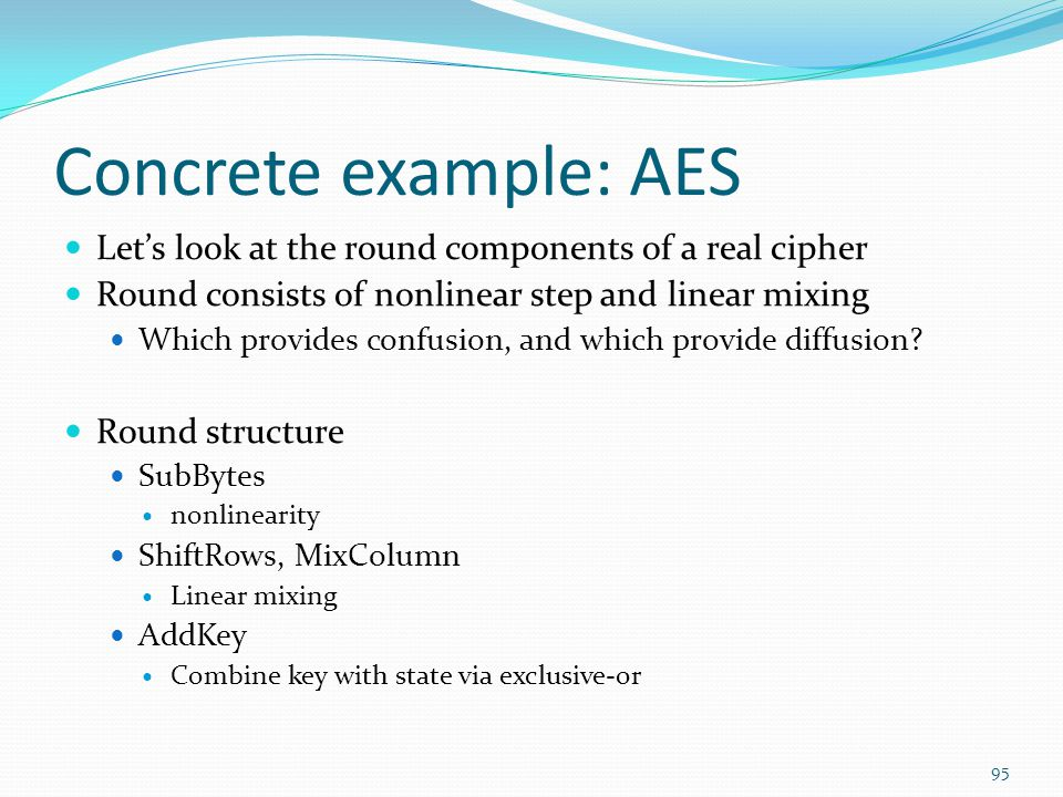 Concrete example: AES Let's look at the round components of a real cipher. Round consists of nonlinear step and linear mixing.