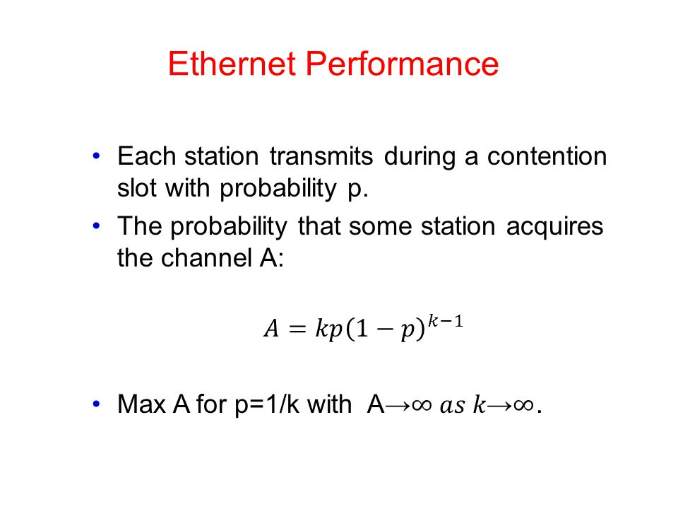 Ethernet Performance Each station transmits during a contention slot with probability p. The probability that some station acquires the channel A: