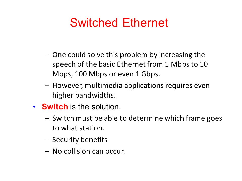 Switched Ethernet One could solve this problem by increasing the speech of the basic Ethernet from 1 Mbps to 10 Mbps, 100 Mbps or even 1 Gbps.