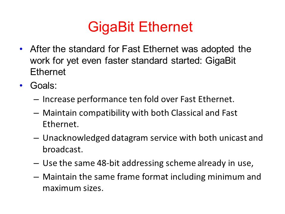 GigaBit Ethernet After the standard for Fast Ethernet was adopted the work for yet even faster standard started: GigaBit Ethernet.