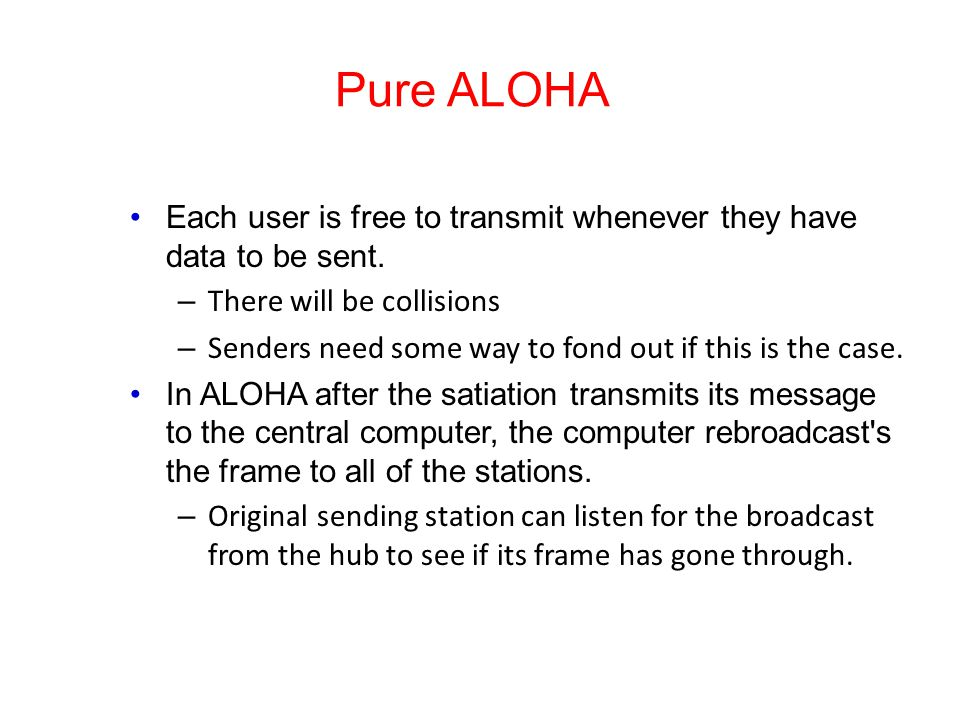 Pure ALOHA Each user is free to transmit whenever they have data to be sent. There will be collisions.