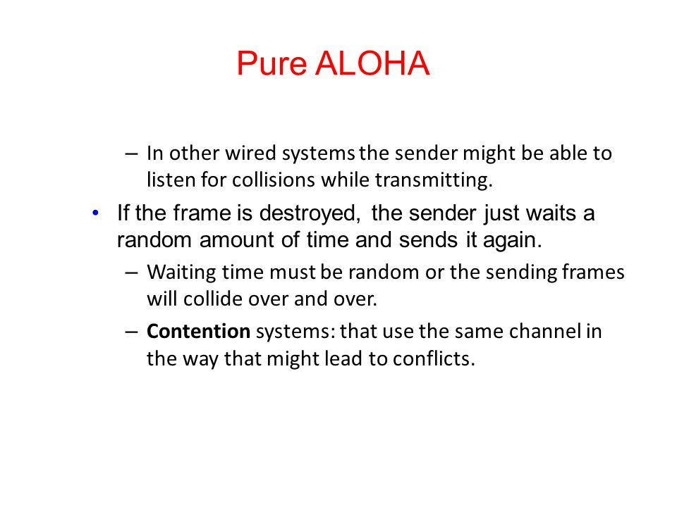 Pure ALOHA In other wired systems the sender might be able to listen for collisions while transmitting.