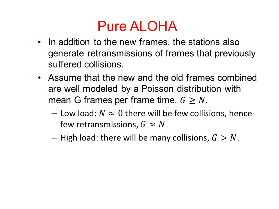 Pure ALOHA In addition to the new frames, the stations also generate retransmissions of frames that previously suffered collisions.