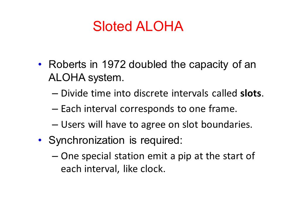 Sloted ALOHA Roberts in 1972 doubled the capacity of an ALOHA system.