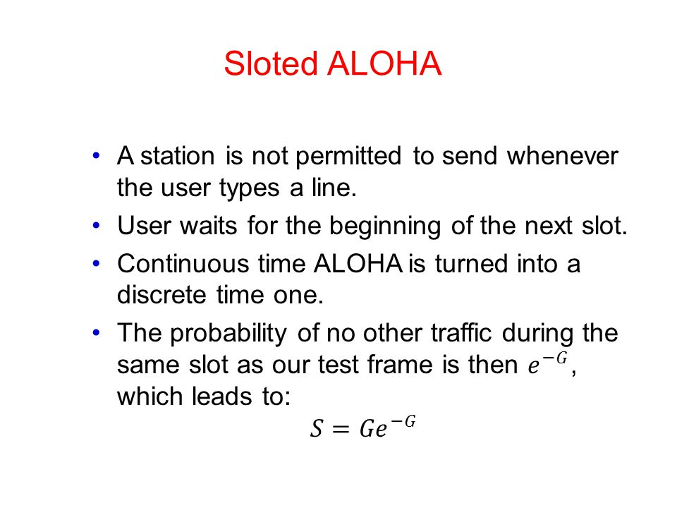 Sloted ALOHA A station is not permitted to send whenever the user types a line. User waits for the beginning of the next slot.