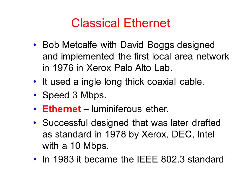 Classical Ethernet Bob Metcalfe with David Boggs designed and implemented the first local area network in 1976 in Xerox Palo Alto Lab.