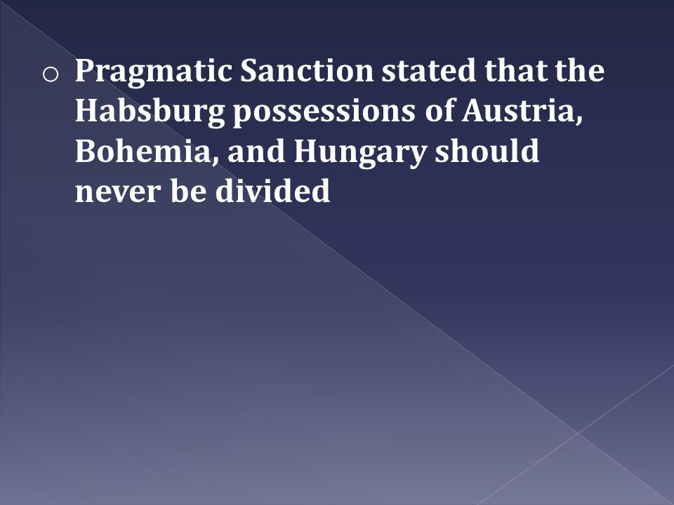 Pragmatic Sanction stated that the Habsburg possessions of Austria, Bohemia, and Hungary should never be divided