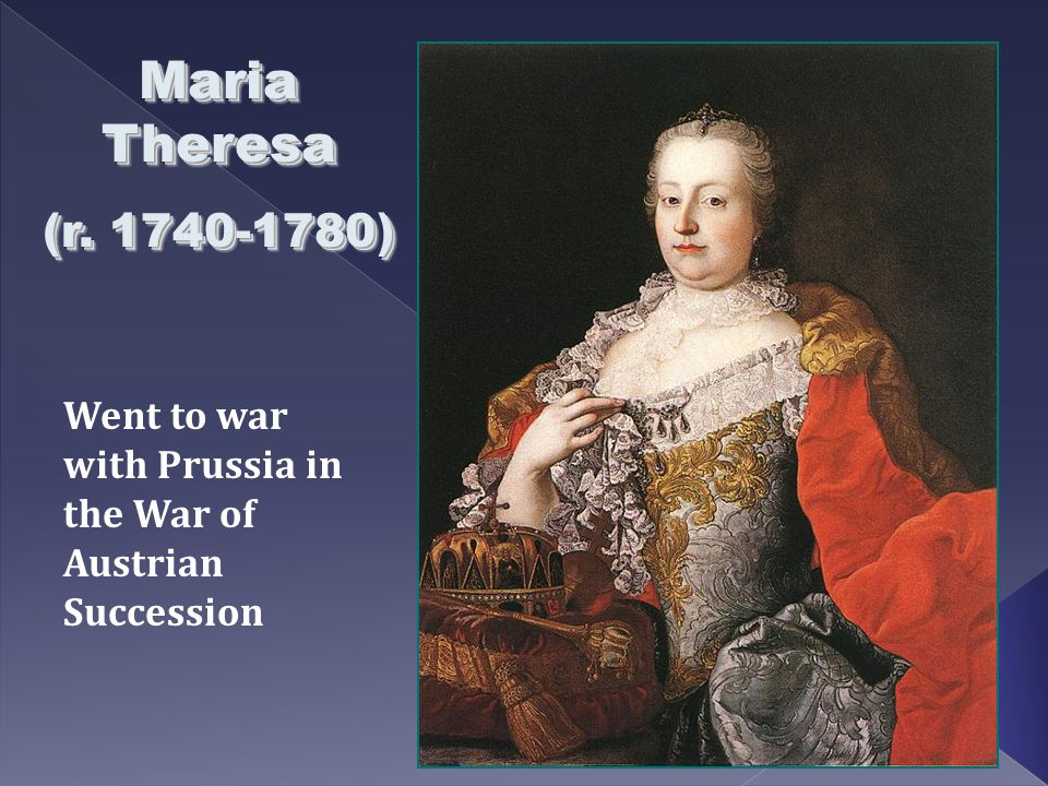Maria Theresa (r. 1740-1780) Went to war with Prussia in the War of Austrian Succession