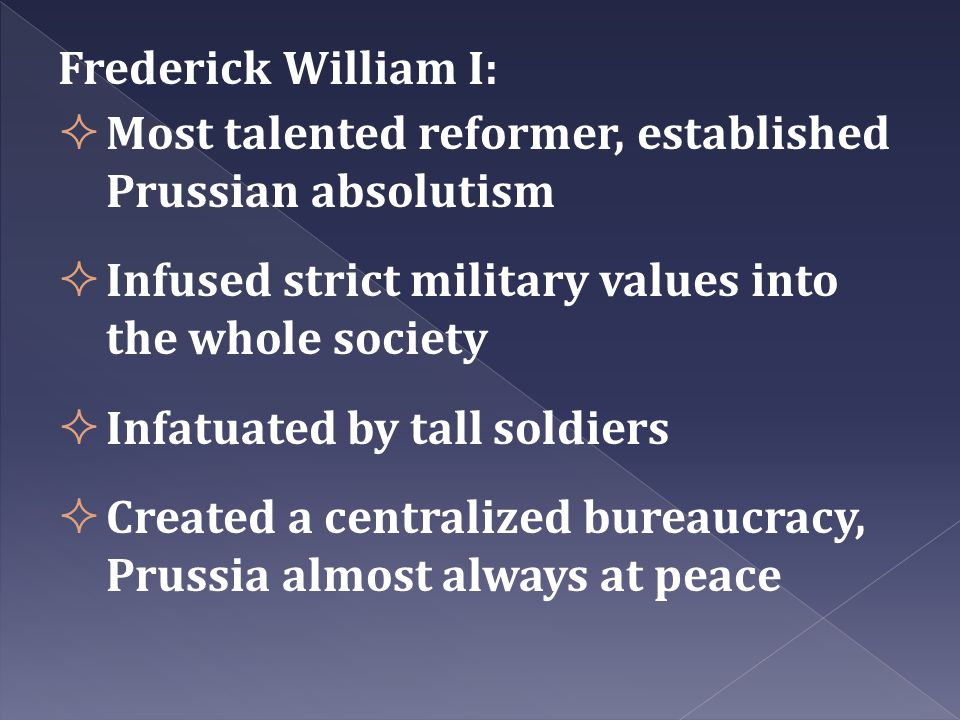 Frederick William I: Most talented reformer, established Prussian absolutism. Infused strict military values into the whole society.