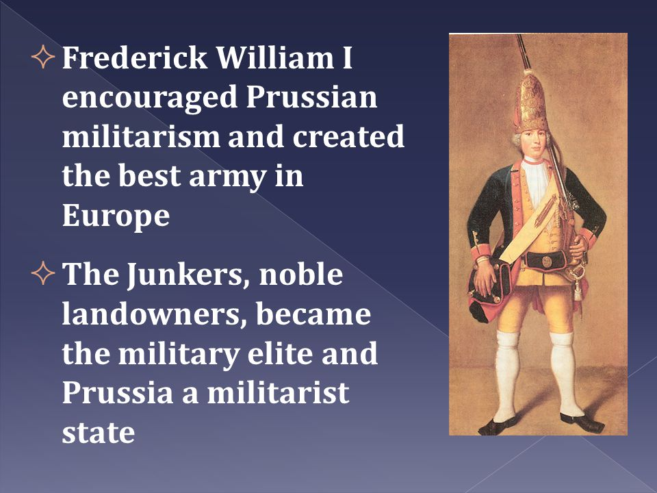 Frederick William I encouraged Prussian militarism and created the best army in Europe