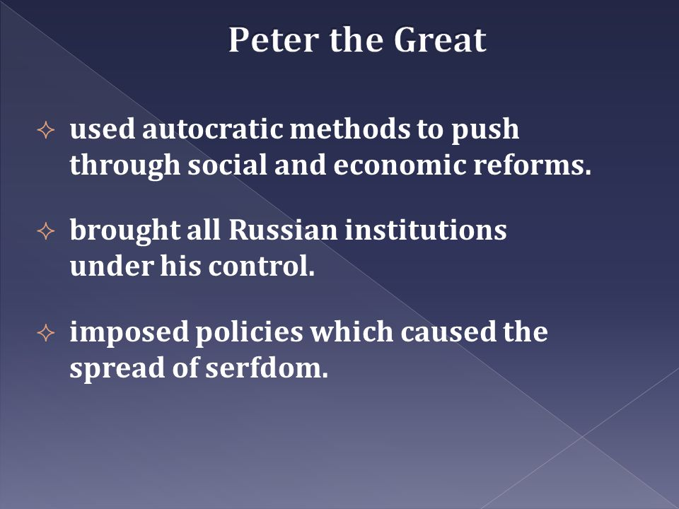 Peter the Great used autocratic methods to push through social and economic reforms. brought all Russian institutions under his control.