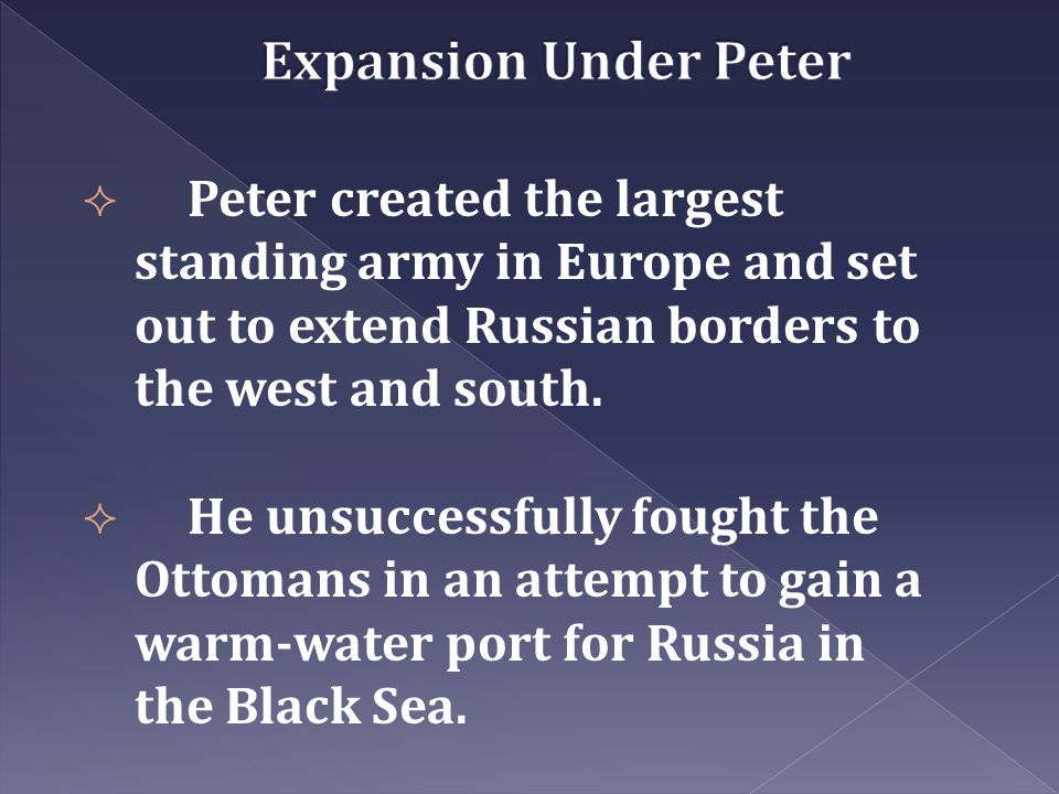Expansion Under Peter Peter created the largest standing army in Europe and set out to extend Russian borders to the west and south.