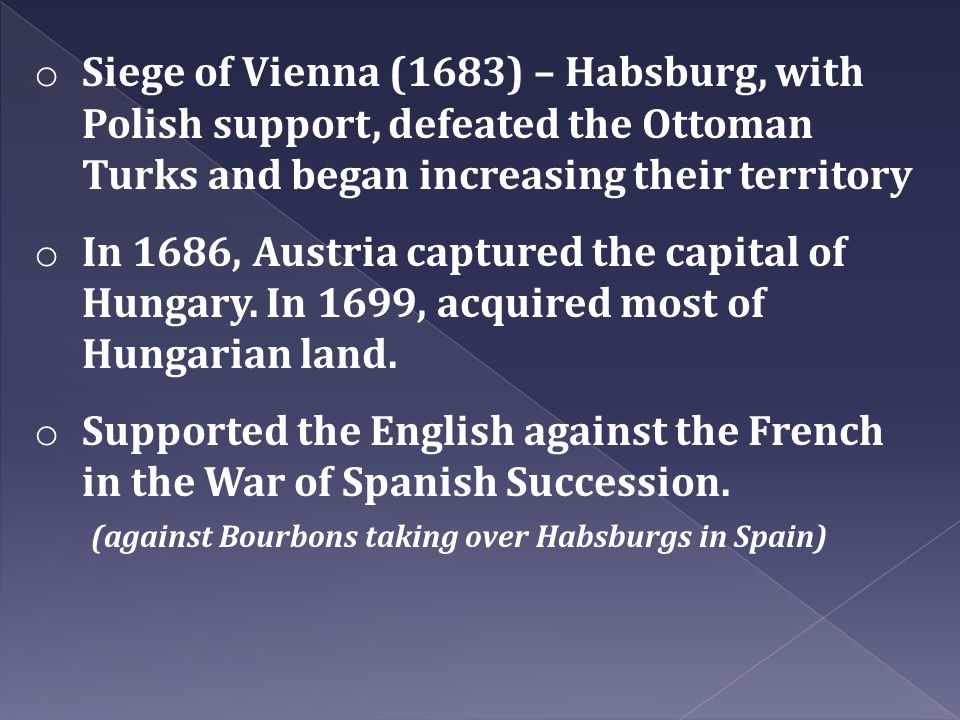 Siege of Vienna (1683) – Habsburg, with Polish support, defeated the Ottoman Turks and began increasing their territory