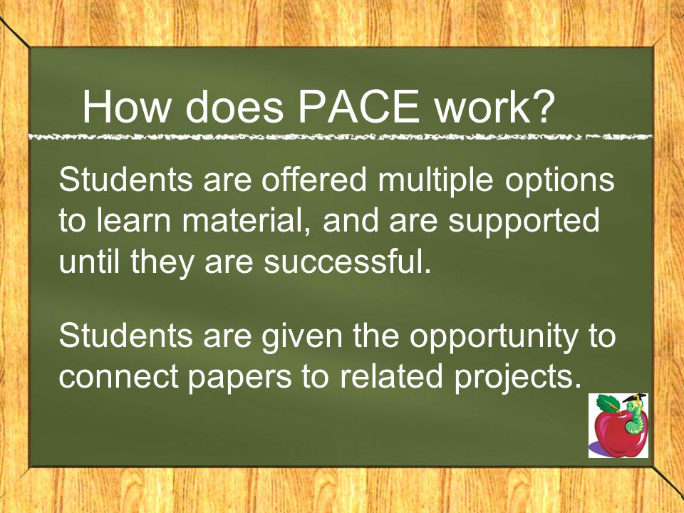 How does PACE work Students are offered multiple options to learn material, and are supported until they are successful.