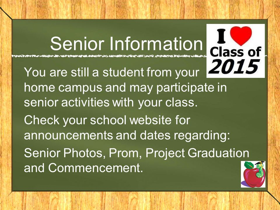 Senior Information You are still a student from your home campus and may participate in senior activities with your class.