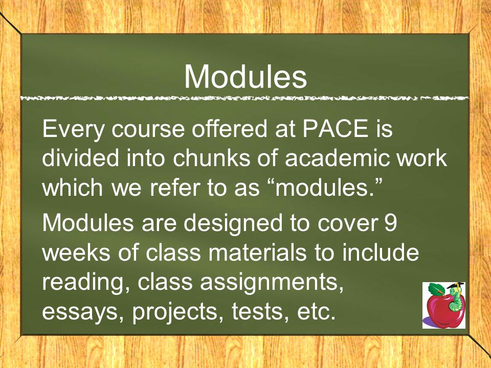 Modules Every course offered at PACE is divided into chunks of academic work which we refer to as modules.