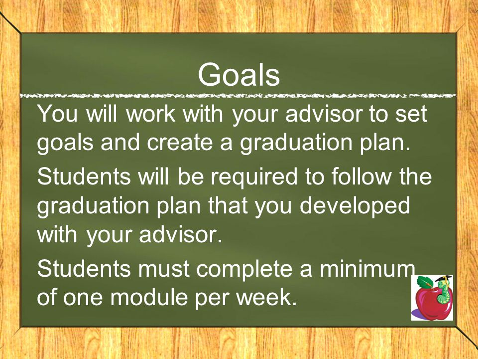 Goals You will work with your advisor to set goals and create a graduation plan.