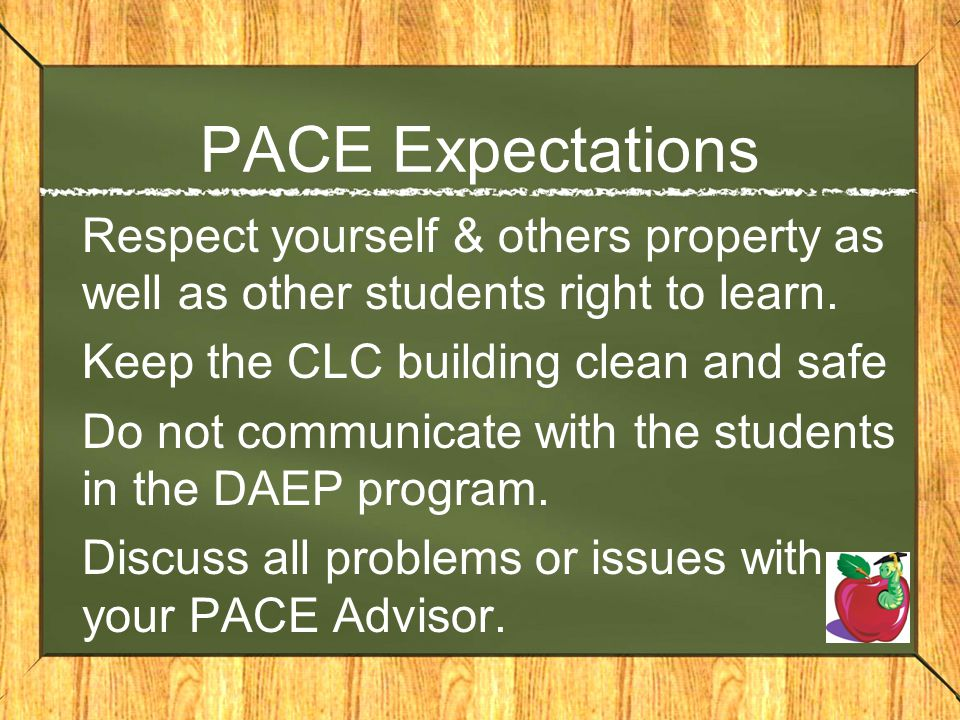 PACE Expectations Respect yourself & others property as well as other students right to learn. Keep the CLC building clean and safe.