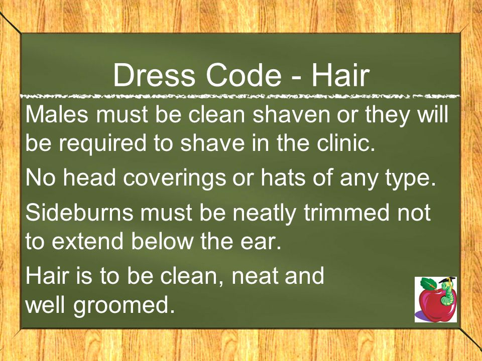 Dress Code - Hair Males must be clean shaven or they will be required to shave in the clinic. No head coverings or hats of any type.