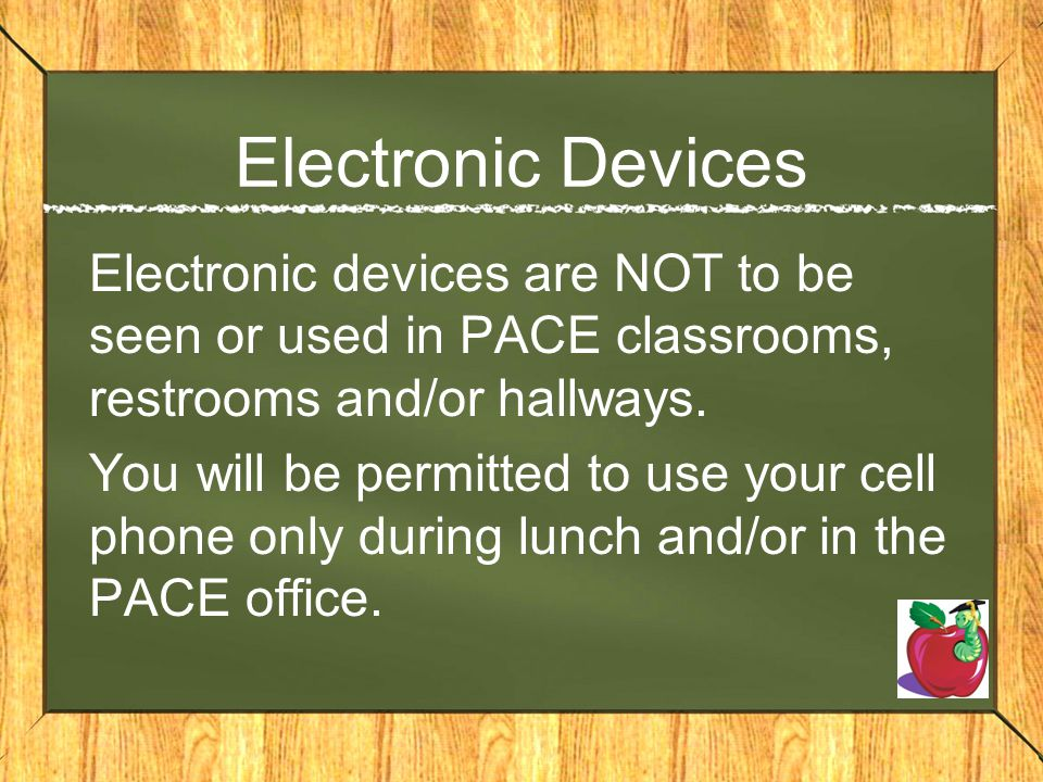 Electronic Devices Electronic devices are NOT to be seen or used in PACE classrooms, restrooms and/or hallways.