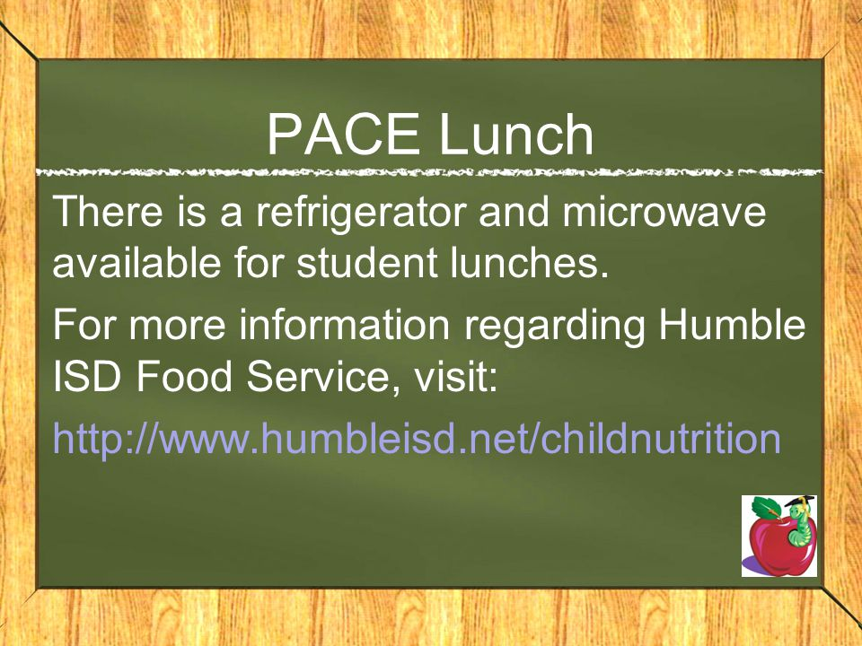 PACE Lunch There is a refrigerator and microwave available for student lunches. For more information regarding Humble ISD Food Service, visit:
