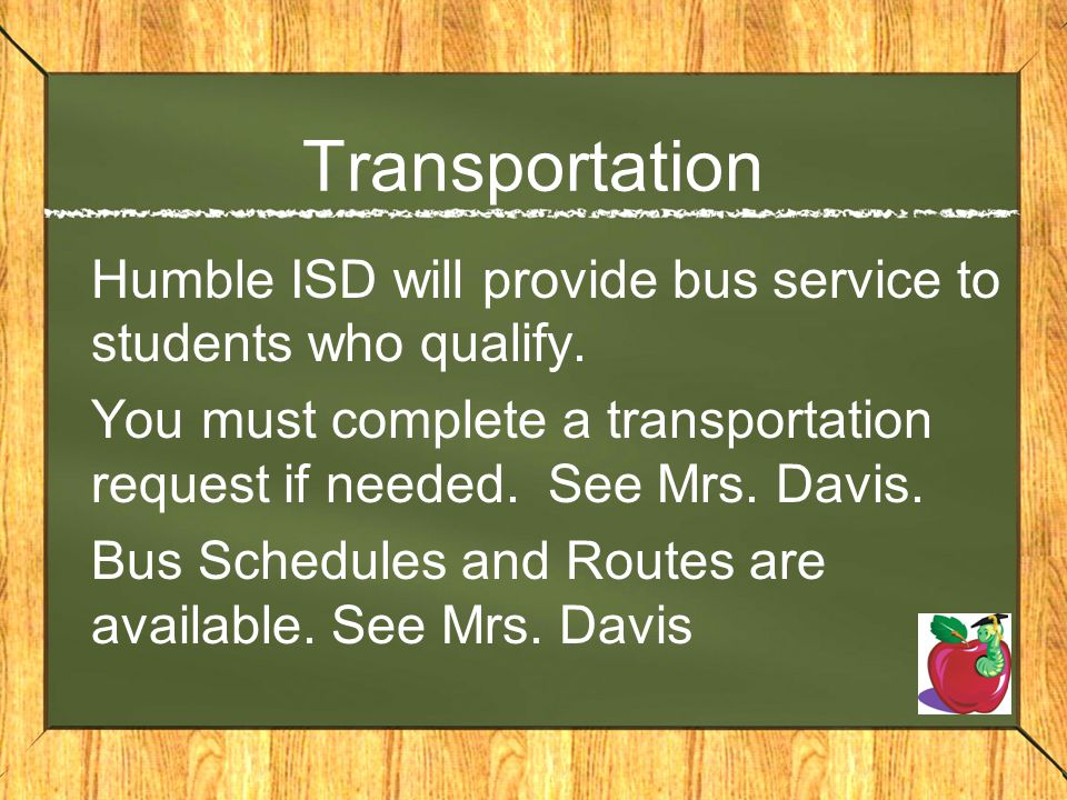 Transportation Humble ISD will provide bus service to students who qualify. You must complete a transportation request if needed. See Mrs. Davis.