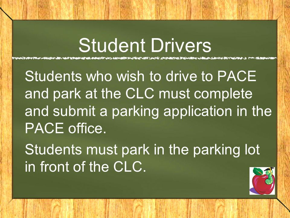 Student Drivers Students who wish to drive to PACE and park at the CLC must complete and submit a parking application in the PACE office.